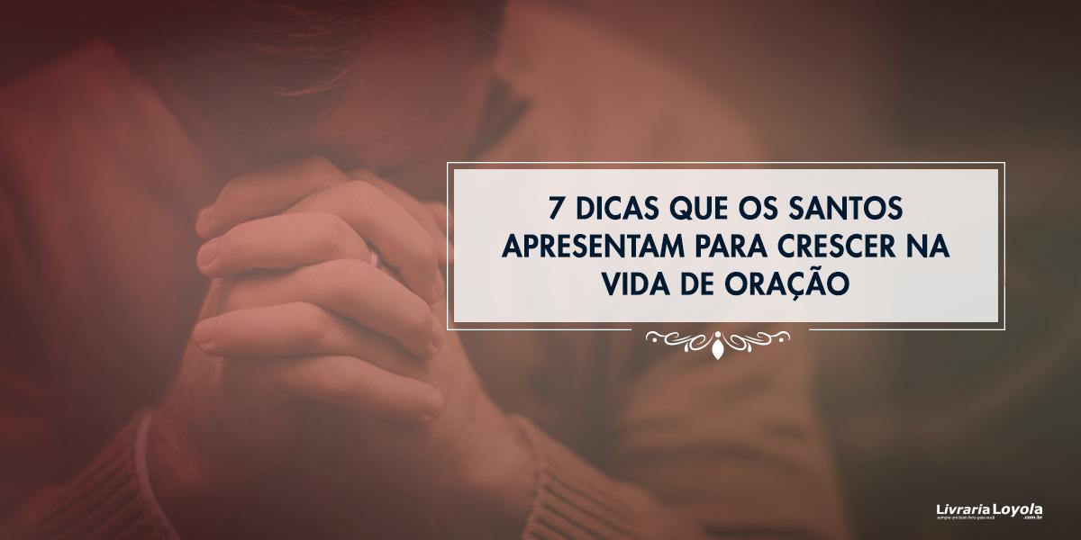 7 Dicas Que Os Santos Apresentam Para Crescer Na Vida De Oração